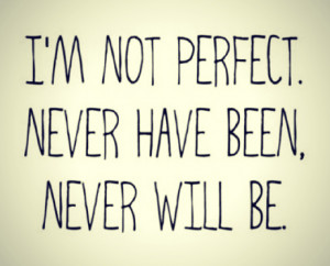 because here s a shocking revelation i m not perfect