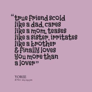 ... dad, cares like a mom, teases like a sister, irritates like a brother