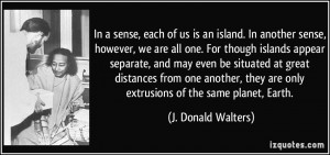 , each of us is an island. In another sense, however, we are all one ...
