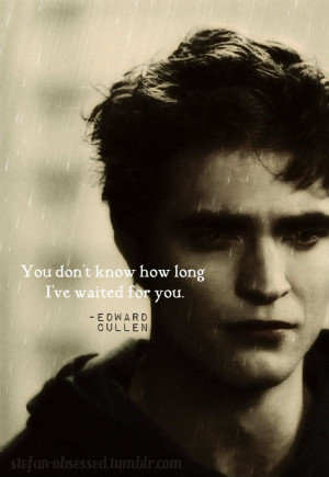 Edward Cullen: You don't know how long I've waited for you.