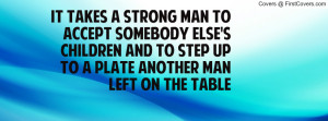 takes a STRONG MAN to accept somebody else's children and to step up ...