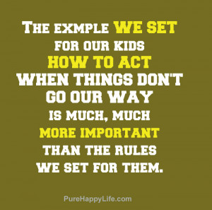 Life Quote: The example we set for our kids, how to act when things ...