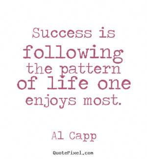 Al Capp Quotes - Success is following the pattern of life one enjoys ...