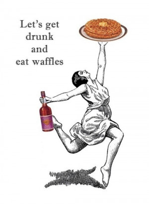 lets get drunk and eat waffles