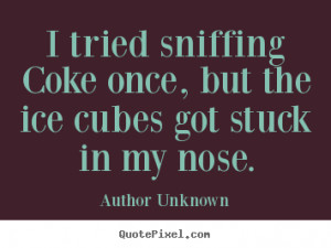 ... tried sniffing coke once, but the ice cubes got stuck in my nose