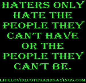 Haters only hate the people they can't have or the people they can ...
