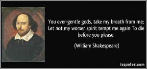 ... me; Let not my worser spirit tempt me again To die before you please