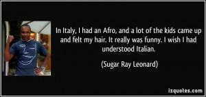 ... really was funny. I wish I had understood Italian. - Sugar Ray Leonard