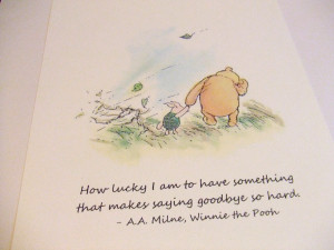 """... to have something that makes saying goodbye so hard."""" – A.A. Milne"""