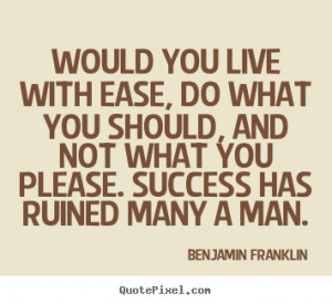 Would you live with ease, do what you should, and not what you please ...