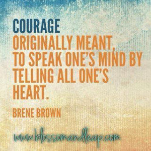 ... meant to speak one's mind by telling all one's heart. ~ Brene Brown