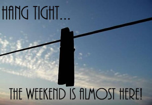 funny weekend quotes hang tight the weekend is almost here