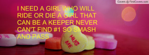 NEED A GIRL WHO WILL RIDE OR DIE A GIRL THAT CAN BE A KEEPER NEVER ...