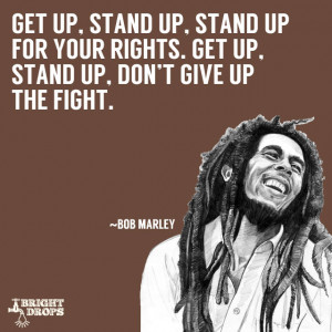 Get up, stand up, Stand up for your rights. Get up, stand up, Don't ...