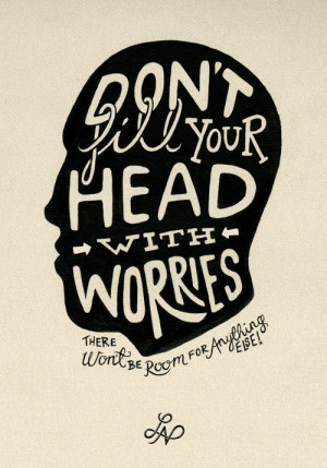 Don't fill your head with worries. There won't be room for anything ...