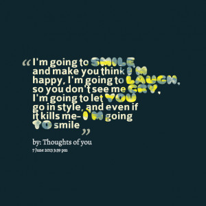 Im Going To Smile And Make You Think Im Happy Im Going