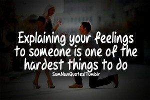 Expaining your feelings to someone is one of the hardest thing to do .