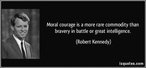 Moral courage is a more rare commodity than bravery in battle or great ...