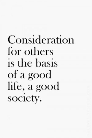 Consideration for others is the basis of a good life, a good society ...
