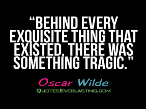 Behind every exquisite thing that existed, there was something tragic ...