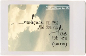 embrace the past and you can live for now-- ian axel