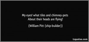 ... -pots About their heads are flying! - William Pitt (ship-builder