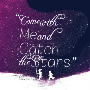 Quotes Picture: come with me and catch the stars