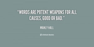 """Words are potent weapons for all causes, good or bad."""""""