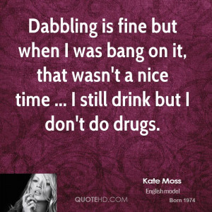 Dabbling is fine but when I was bang on it, that wasn't a nice time ...