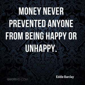Money never prevented anyone from being happy or unhappy.