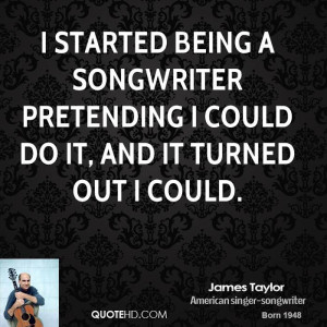 started being a songwriter pretending I could do it, and it turned ...