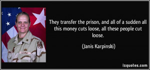 ... this money cuts loose, all these people cut loose. - Janis Karpinski
