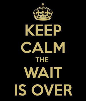 KEEP CALM THE WAIT IS OVER