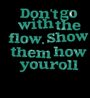 Quotes Picture: don't go with the flow show them how you roll
