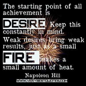 The starting point of all achievement is desire. Keep this constantly ...