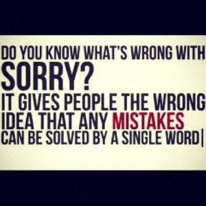 Sorry means nothing unless their actions change for the better. Sorry ...