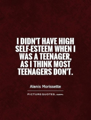 didn't have high self-esteem when I was a teenager, as I think most ...
