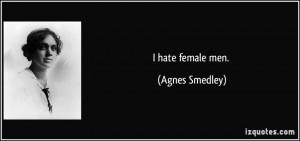 hate female men. - Agnes Smedley