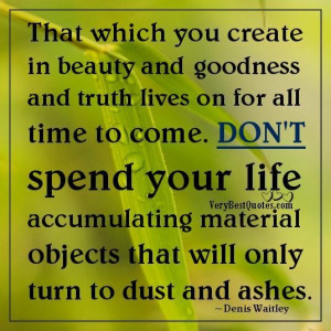 That which you create in beauty and goodness and truth lives on for ...