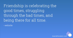 Friendship is celebrating the good times, struggling through the bad ...