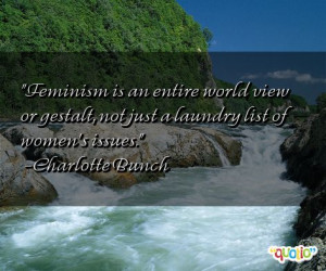 Feminism is an entire world view or gestalt, not just a laundry list ...