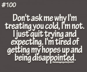don't ask me why I'm treating you cold, I'm not. I just quit ...