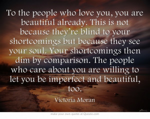 ... willing to let you be imperfect and beautiful, too. ~Victoria Moran