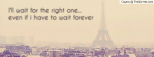 ll wait for the right one... even if i have to wait forever ...