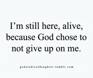 still here,alive,because God chose to not give up on me