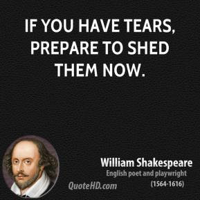 William Shakespeare - If you have tears, prepare to shed them now.
