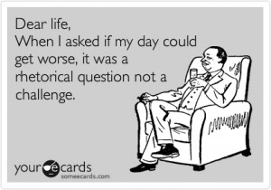Dear LIfe: One of THOSE days..