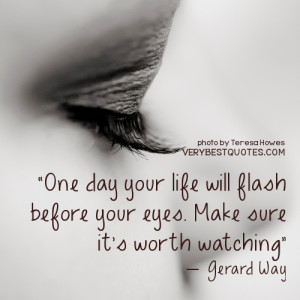 Enjoying Life Quotes One day your life will flash before your eyes