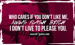 Who cares if you don't like me, NEWS FLASH BITCH I don't live to ...