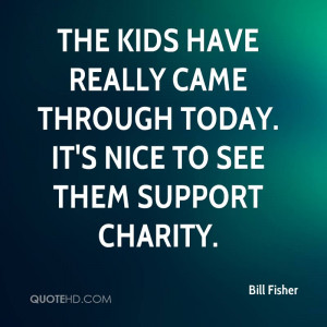 Famous Charity Quote by Bill Fisher - It's Nice to See Them Support ...